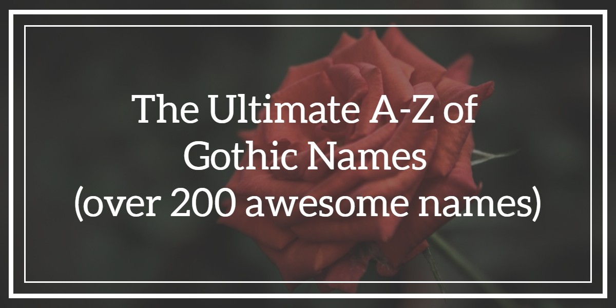 The Ultimate A-Z of Gothic Names - (over 200 awesome names